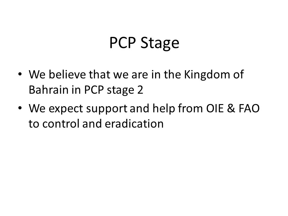 PCP Stage We believe that we are in the Kingdom of Bahrain in PCP stage 2 We expect support and help from OIE & FAO to control and eradication