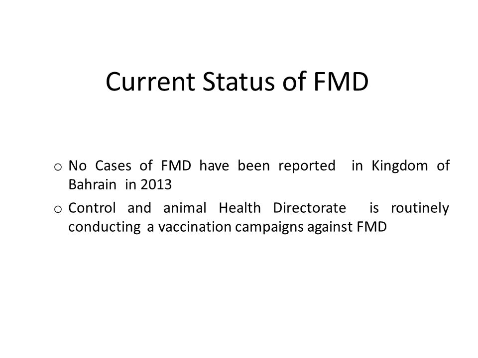 Current Status of FMD o No Cases of FMD have been reported in Kingdom of Bahrain in 2013 o Control and animal Health Directorate is routinely conducting a vaccination campaigns against FMD
