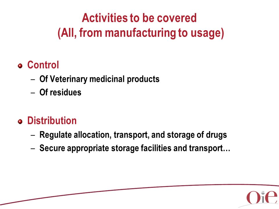 Activities to be covered (All, from manufacturing to usage) Control – Of Veterinary medicinal products – Of residues Distribution – Regulate allocation, transport, and storage of drugs – Secure appropriate storage facilities and transport…