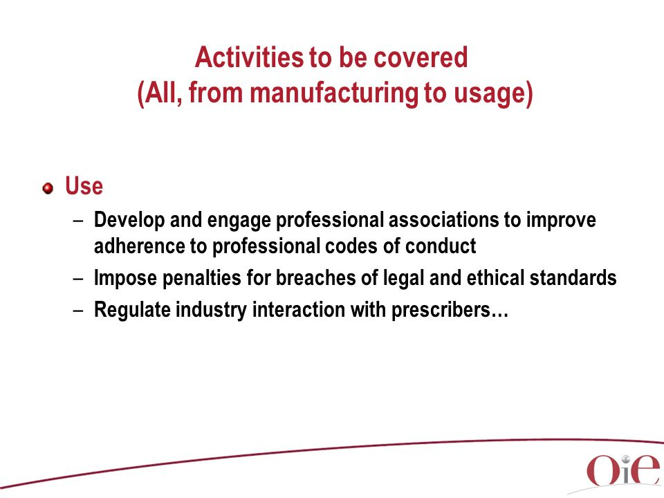 Activities to be covered (All, from manufacturing to usage) Use – Develop and engage professional associations to improve adherence to professional codes of conduct – Impose penalties for breaches of legal and ethical standards – Regulate industry interaction with prescribers…