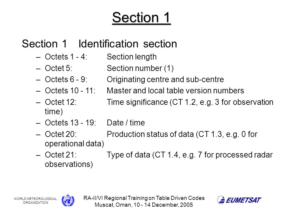 WORLD METEOROLOGICAL ORGANIZATION RA-II/VI Regional Training on Table Driven Codes Muscat, Oman, 10 - 14 December, 2005 Section 1 Section 1Identification section –Octets 1 - 4:Section length –Octet 5:Section number (1) –Octets 6 - 9:Originating centre and sub-centre –Octets 10 - 11:Master and local table version numbers –Octet 12:Time significance (CT 1.2, e.g.