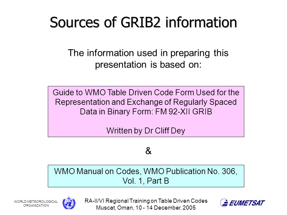 WORLD METEOROLOGICAL ORGANIZATION RA-II/VI Regional Training on Table Driven Codes Muscat, Oman, 10 - 14 December, 2005 Sources of GRIB2 information The information used in preparing this presentation is based on: Guide to WMO Table Driven Code Form Used for the Representation and Exchange of Regularly Spaced Data in Binary Form: FM 92-XII GRIB Written by Dr Cliff Dey WMO Manual on Codes, WMO Publication No.
