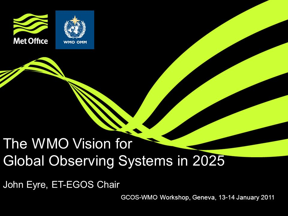 The WMO Vision for Global Observing Systems in 2025 John Eyre, ET-EGOS Chair GCOS-WMO Workshop, Geneva, 13-14 January 2011