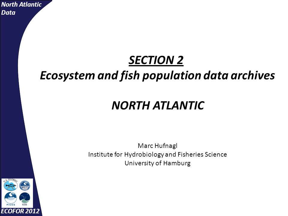 North Atlantic Data ECOFOR 2012 SECTION 2 Ecosystem and fish population data archives NORTH ATLANTIC Marc Hufnagl Institute for Hydrobiology and Fisheries Science University of Hamburg