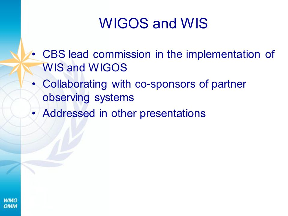 WIGOS and WIS CBS lead commission in the implementation of WIS and WIGOS Collaborating with co-sponsors of partner observing systems Addressed in other presentations