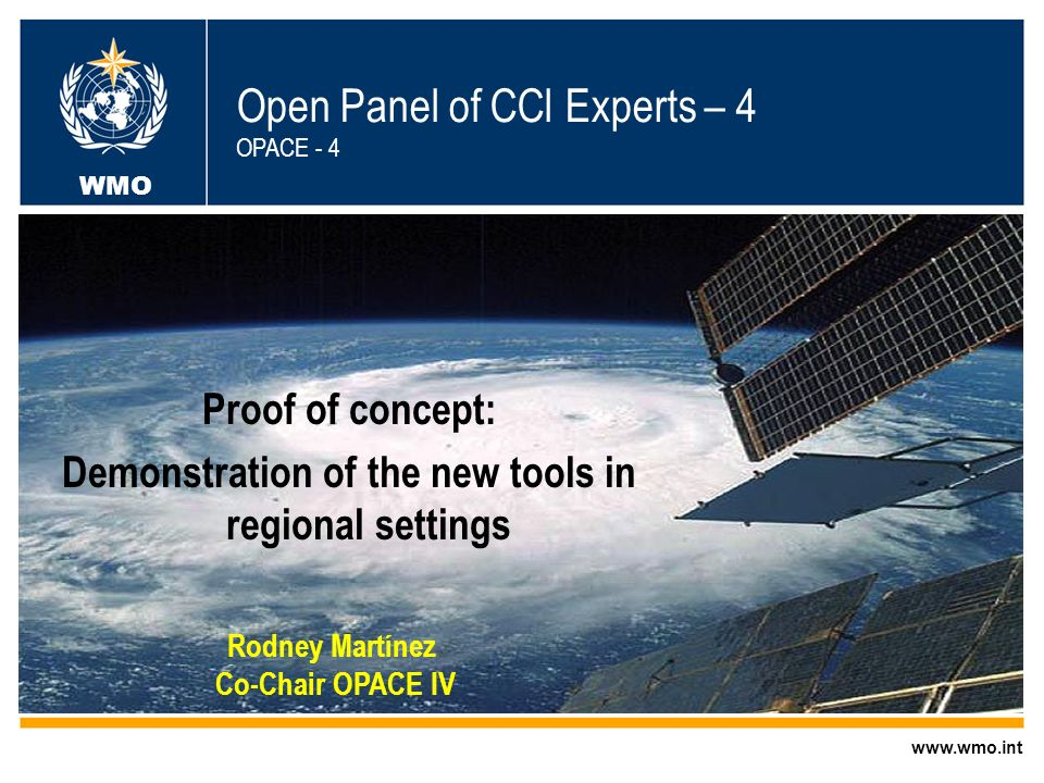 World Meteorological Organization Working together in weather, climate and water Proof of concept: Demonstration of the new tools in regional settings WMO Open Panel of CCl Experts – 4 OPACE - 4 WMO   Rodney Martínez Co-Chair OPACE IV