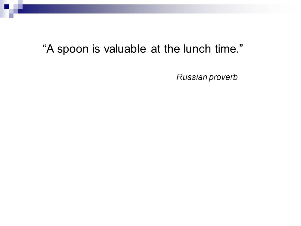 A spoon is valuable at the lunch time. Russian proverb
