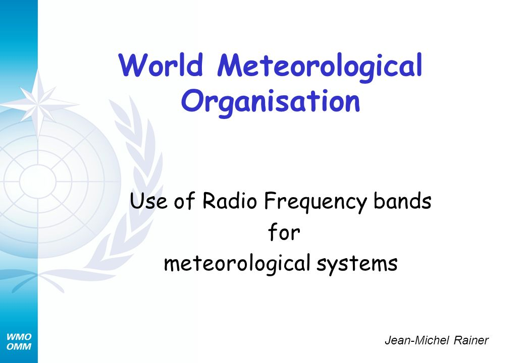 World Meteorological Organisation Use of Radio Frequency bands for meteorological systems Jean-Michel Rainer