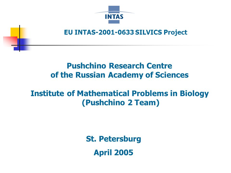 EU INTAS-2001-0633 SILVICS Project Pushchino Research Centre of the Russian Academy of Sciences Institute of Mathematical Problems in Biology (Pushchino 2 Team) St.