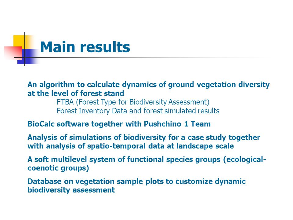 Main results An algorithm to calculate dynamics of ground vegetation diversity at the level of forest stand FTBA (Forest Type for Biodiversity Assessment) Forest Inventory Data and forest simulated results BioCalc software together with Pushchino 1 Team Analysis of simulations of biodiversity for a case study together with analysis of spatio-temporal data at landscape scale A soft multilevel system of functional species groups (ecological- coenotic groups) Database on vegetation sample plots to customize dynamic biodiversity assessment