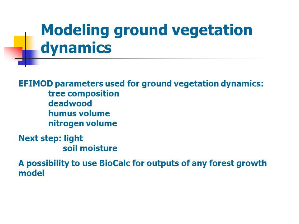 Modeling ground vegetation dynamics EFIMOD parameters used for ground vegetation dynamics: tree composition deadwood humus volume nitrogen volume Next step: light soil moisture A possibility to use BioCalc for outputs of any forest growth model