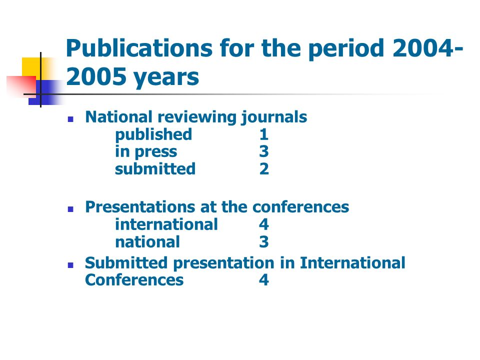 Publications for the period 2004- 2005 years National reviewing journals published 1 in press3 submitted2 Presentations at the conferences international4 national3 Submitted presentation in International Conferences4