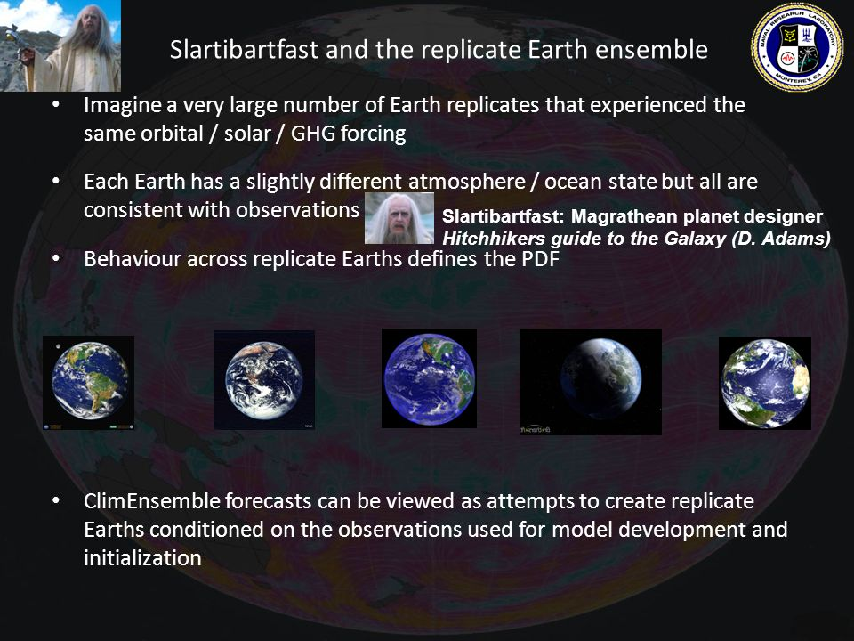 Slartibartfast and the replicate Earth ensemble Imagine a very large number of Earth replicates that experienced the same orbital / solar / GHG forcing Each Earth has a slightly different atmosphere / ocean state but all are consistent with observations Behaviour across replicate Earths defines the PDF ClimEnsemble forecasts can be viewed as attempts to create replicate Earths conditioned on the observations used for model development and initialization Slartibartfast: Magrathean planet designer Hitchhikers guide to the Galaxy (D.
