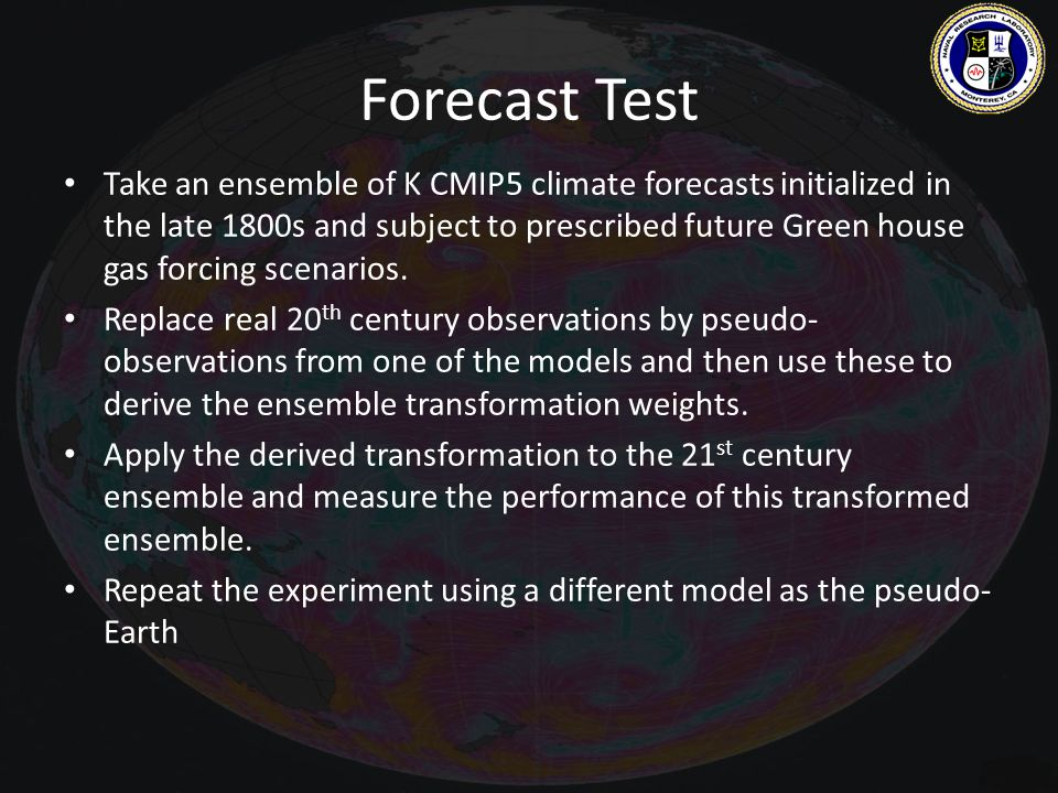 Forecast Test Take an ensemble of K CMIP5 climate forecasts initialized in the late 1800s and subject to prescribed future Green house gas forcing scenarios.