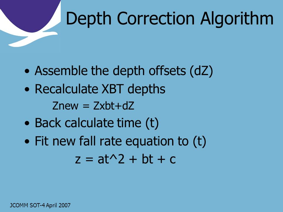JCOMM SOT-4 April 2007 Depth Correction Algorithm Assemble the depth offsets (dZ) Recalculate XBT depths Znew = Zxbt+dZ Back calculate time (t) Fit new fall rate equation to (t) z = at^2 + bt + c
