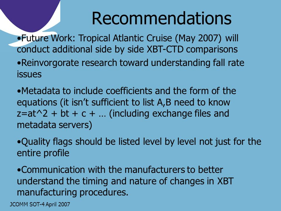 JCOMM SOT-4 April 2007 Recommendations Future Work: Tropical Atlantic Cruise (May 2007) will conduct additional side by side XBT-CTD comparisons Reinvorgorate research toward understanding fall rate issues Metadata to include coefficients and the form of the equations (it isnt sufficient to list A,B need to know z=at^2 + bt + c + … (including exchange files and metadata servers) Quality flags should be listed level by level not just for the entire profile Communication with the manufacturers to better understand the timing and nature of changes in XBT manufacturing procedures.
