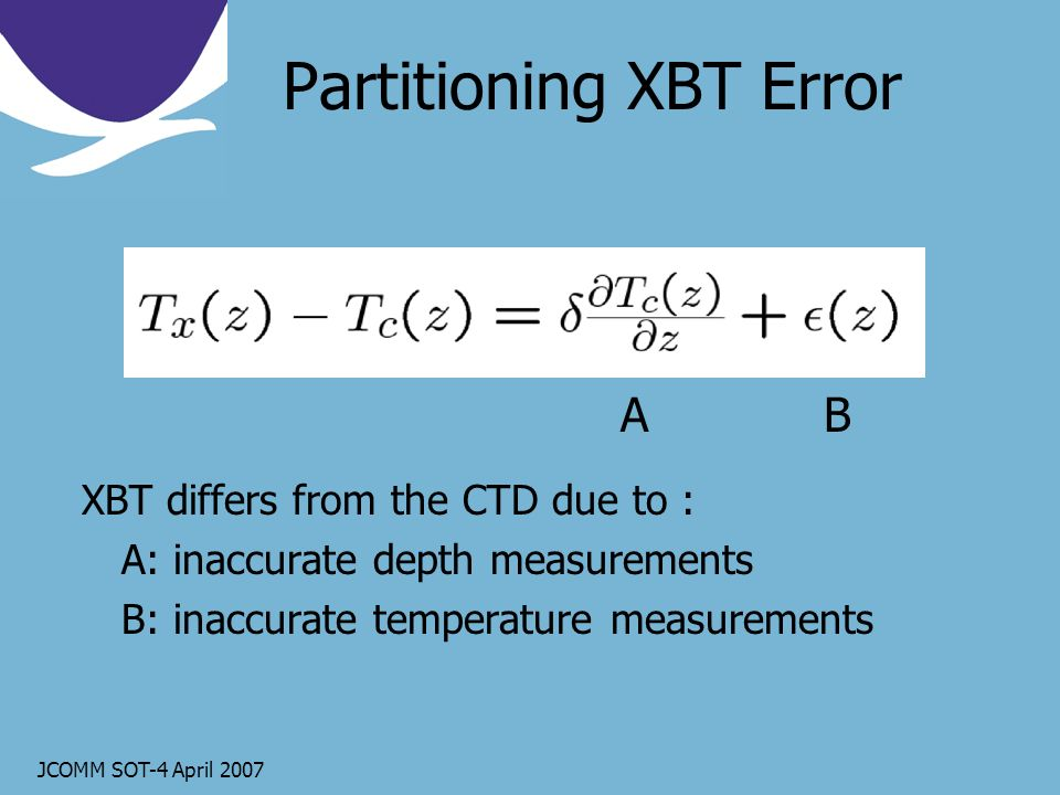 JCOMM SOT-4 April 2007 Partitioning XBT Error XBT differs from the CTD due to : A: inaccurate depth measurements B: inaccurate temperature measurements AB