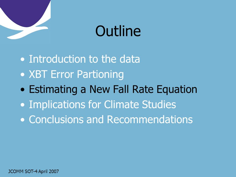 JCOMM SOT-4 April 2007 Outline Introduction to the data XBT Error Partioning Estimating a New Fall Rate Equation Implications for Climate Studies Conclusions and Recommendations