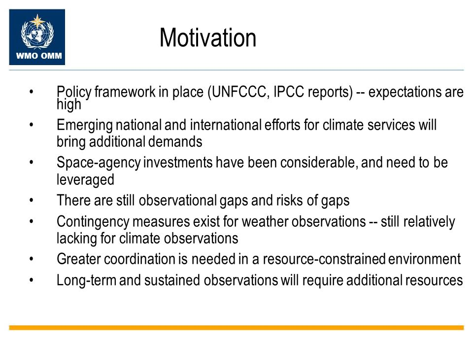 WMO OMM Motivation Policy framework in place (UNFCCC, IPCC reports) -- expectations are high Emerging national and international efforts for climate services will bring additional demands Space-agency investments have been considerable, and need to be leveraged There are still observational gaps and risks of gaps Contingency measures exist for weather observations -- still relatively lacking for climate observations Greater coordination is needed in a resource-constrained environment Long-term and sustained observations will require additional resources