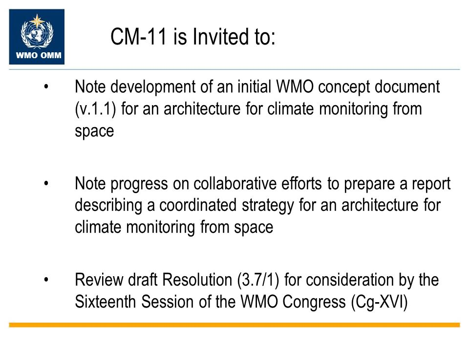 WMO OMM CM-11 is Invited to: Note development of an initial WMO concept document (v.1.1) for an architecture for climate monitoring from space Note progress on collaborative efforts to prepare a report describing a coordinated strategy for an architecture for climate monitoring from space Review draft Resolution (3.7/1) for consideration by the Sixteenth Session of the WMO Congress (Cg-XVI)