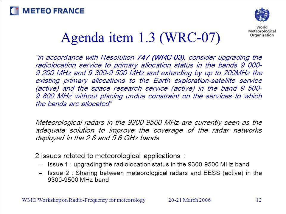 WMO Workshop on Radio-Frequency for meteorology20-21 March 200612 Agenda item 1.3 (WRC-07) in accordance with Resolution 747 (WRC-03), consider upgrading the radiolocation service to primary allocation status in the bands 9 000- 9 200 MHz and 9 300-9 500 MHz and extending by up to 200MHz the existing primary allocations to the Earth exploration-satellite service (active) and the space research service (active) in the band 9 500- 9 800 MHz without placing undue constraint on the services to which the bands are allocated Meteorological radars in the 9300-9500 MHz are currently seen as the adequate solution to improve the coverage of the radar networks deployed in the 2.8 and 5.6 GHz bands 2 issues related to meteorological applications : –Issue 1 : upgrading the radiolocation status in the 9300-9500 MHz band –Issue 2 : Sharing between meteorological radars and EESS (active) in the 9300-9500 MHz band