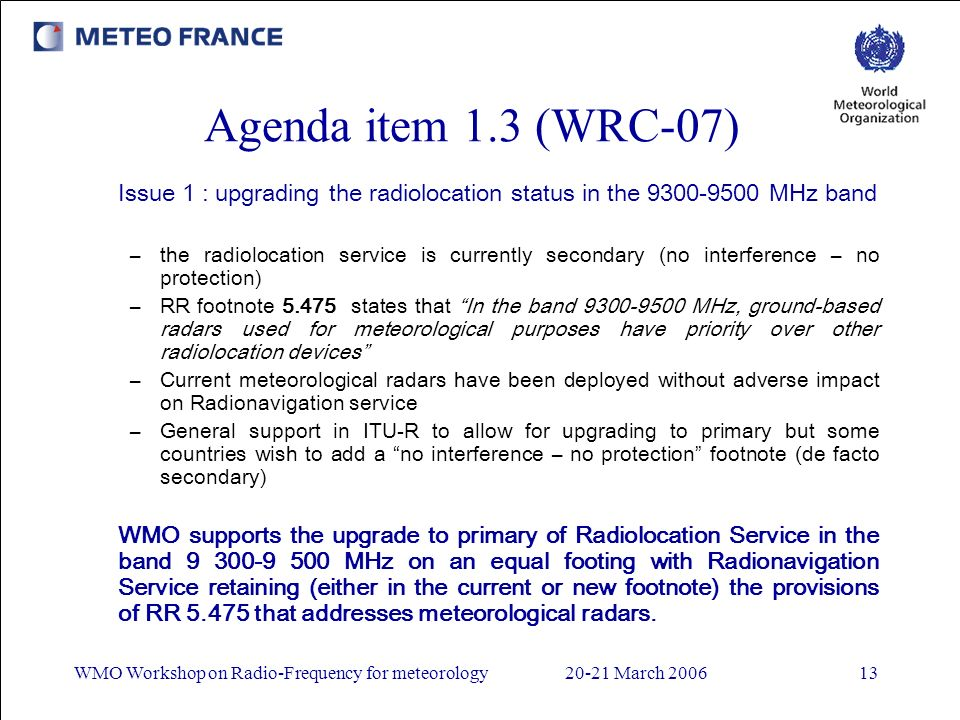 WMO Workshop on Radio-Frequency for meteorology20-21 March 200613 Agenda item 1.3 (WRC-07) Issue 1 : upgrading the radiolocation status in the 9300-9500 MHz band –the radiolocation service is currently secondary (no interference – no protection) –RR footnote 5.475 states that In the band 9300-9500 MHz, ground-based radars used for meteorological purposes have priority over other radiolocation devices –Current meteorological radars have been deployed without adverse impact on Radionavigation service –General support in ITU-R to allow for upgrading to primary but some countries wish to add a no interference – no protection footnote (de facto secondary) WMO supports the upgrade to primary of Radiolocation Service in the band 9 300-9 500 MHz on an equal footing with Radionavigation Service retaining (either in the current or new footnote) the provisions of RR 5.475 that addresses meteorological radars.