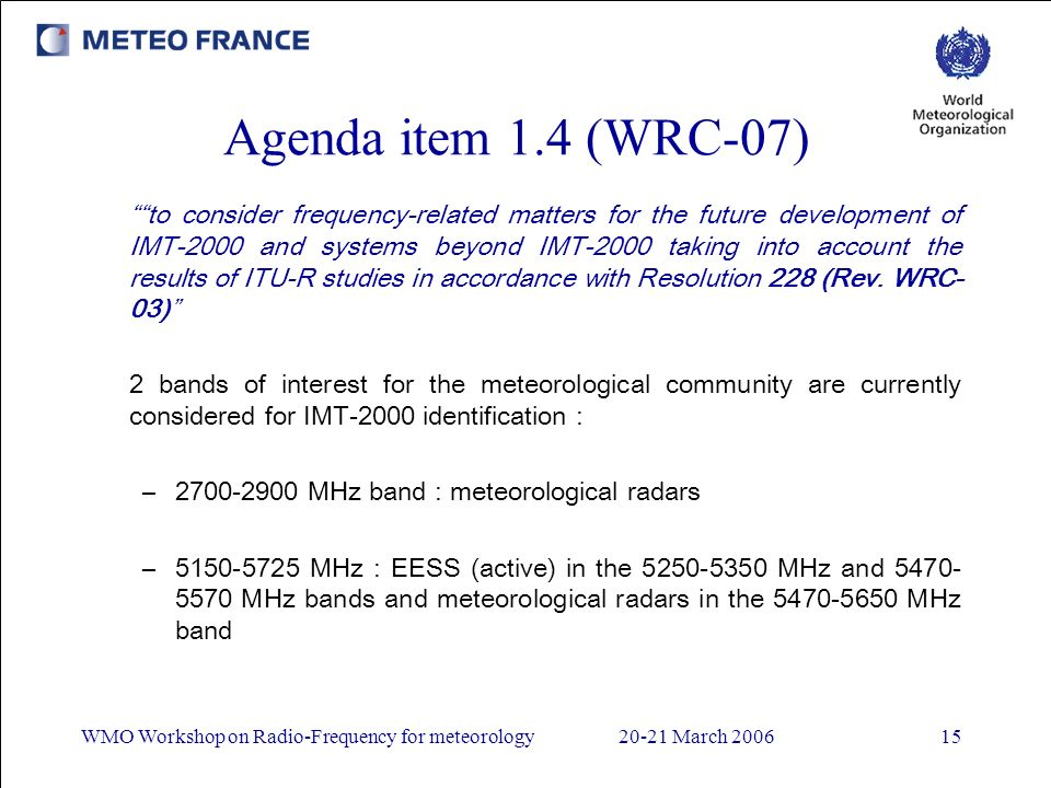 WMO Workshop on Radio-Frequency for meteorology20-21 March 200615 Agenda item 1.4 (WRC-07) to consider frequency-related matters for the future development of IMT2000 and systems beyond IMT2000 taking into account the results of ITUR studies in accordance with Resolution 228 (Rev.