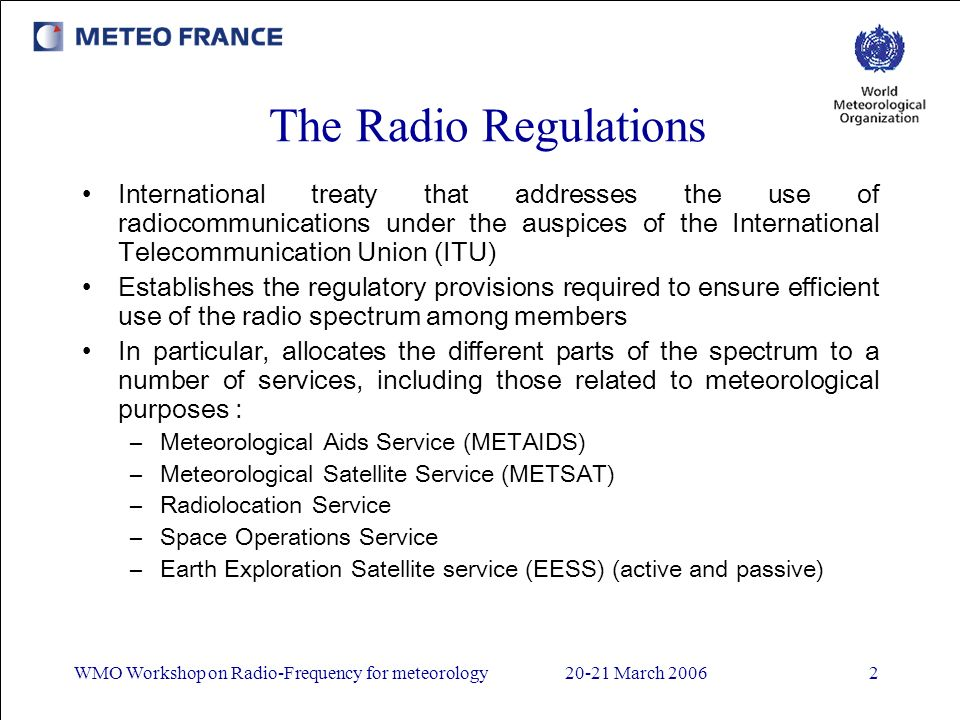 WMO Workshop on Radio-Frequency for meteorology20-21 March 20062 The Radio Regulations International treaty that addresses the use of radiocommunications under the auspices of the International Telecommunication Union (ITU) Establishes the regulatory provisions required to ensure efficient use of the radio spectrum among members In particular, allocates the different parts of the spectrum to a number of services, including those related to meteorological purposes : –Meteorological Aids Service (METAIDS) –Meteorological Satellite Service (METSAT) –Radiolocation Service –Space Operations Service –Earth Exploration Satellite service (EESS) (active and passive)