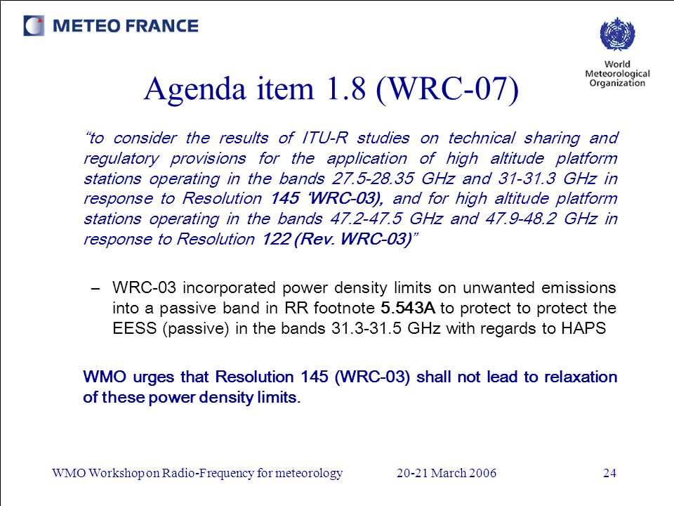WMO Workshop on Radio-Frequency for meteorology20-21 March 200624 Agenda item 1.8 (WRC-07) to consider the results of ITU-R studies on technical sharing and regulatory provisions for the application of high altitude platform stations operating in the bands 27.5-28.35 GHz and 3131.3 GHz in response to Resolution 145 WRC-03), and for high altitude platform stations operating in the bands 47.2-47.5 GHz and 47.9-48.2 GHz in response to Resolution 122 (Rev.