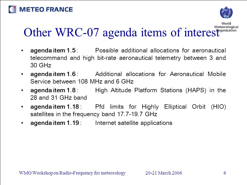 WMO Workshop on Radio-Frequency for meteorology20-21 March 20066 Other WRC-07 agenda items of interest agenda item 1.5 :Possible additional allocations for aeronautical telecommand and high bit-rate aeronautical telemetry between 3 and 30 GHz agenda item 1.6 :Additional allocations for Aeronautical Mobile Service between 108 MHz and 6 GHz agenda item 1.8 :High Altitude Platform Stations (HAPS) in the 28 and 31 GHz band agenda item 1.18 :Pfd limits for Highly Elliptical Orbit (HIO) satellites in the frequency band 17.7-19.7 GHz agenda item 1.19 :Internet satellite applications