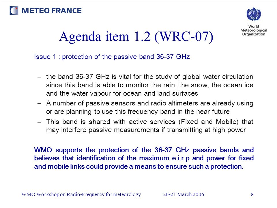 WMO Workshop on Radio-Frequency for meteorology20-21 March 20068 Agenda item 1.2 (WRC-07) Issue 1 : protection of the passive band 36-37 GHz –the band 36-37 GHz is vital for the study of global water circulation since this band is able to monitor the rain, the snow, the ocean ice and the water vapour for ocean and land surfaces –A number of passive sensors and radio altimeters are already using or are planning to use this frequency band in the near future –This band is shared with active services (Fixed and Mobile) that may interfere passive measurements if transmitting at high power WMO supports the protection of the 36-37 GHz passive bands and believes that identification of the maximum e.i.r.p and power for fixed and mobile links could provide a means to ensure such a protection.