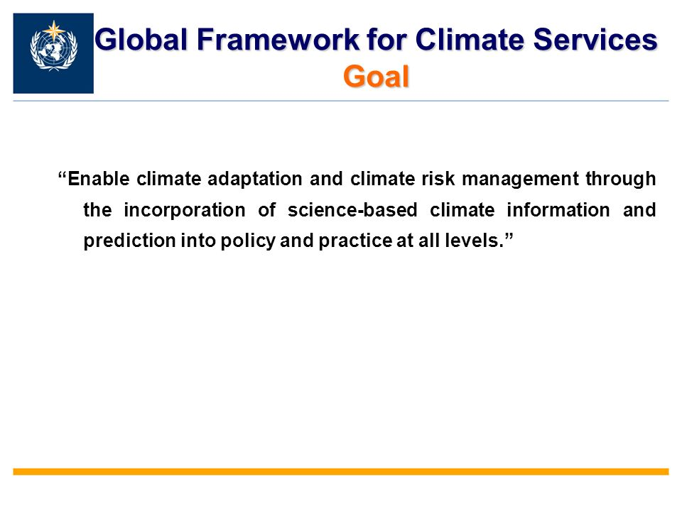 Global Framework for Climate Services Goal Enable climate adaptation and climate risk management through the incorporation of science-based climate information and prediction into policy and practice at all levels.