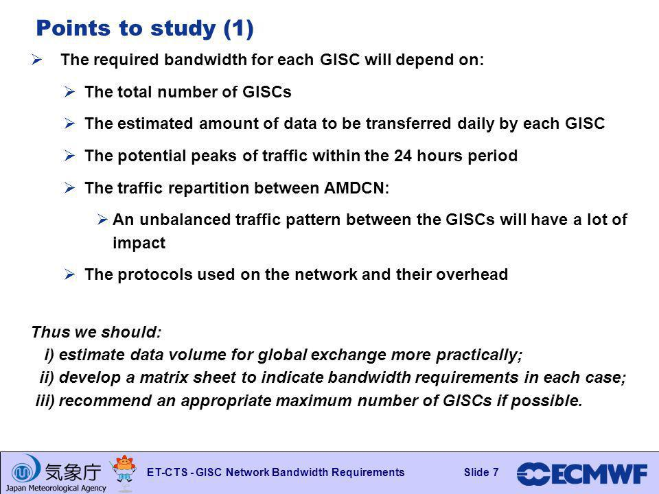 Slide 7 ET-CTS - GISC Network Bandwidth RequirementsSlide 7 Points to study (1) The required bandwidth for each GISC will depend on: The total number of GISCs The estimated amount of data to be transferred daily by each GISC The potential peaks of traffic within the 24 hours period The traffic repartition between AMDCN: An unbalanced traffic pattern between the GISCs will have a lot of impact The protocols used on the network and their overhead Thus we should: i) estimate data volume for global exchange more practically; ii) develop a matrix sheet to indicate bandwidth requirements in each case; iii) recommend an appropriate maximum number of GISCs if possible.