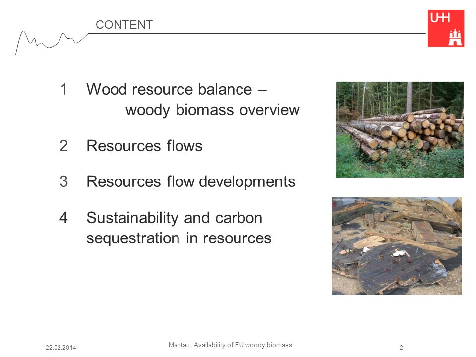 Mantau: Availability of EU woody biomass CONTENT 1 Wood resource balance – woody biomass overview 2 Resources flows 3 Resources flow developments 4 Sustainability and carbon sequestration in resources 22.02.20142