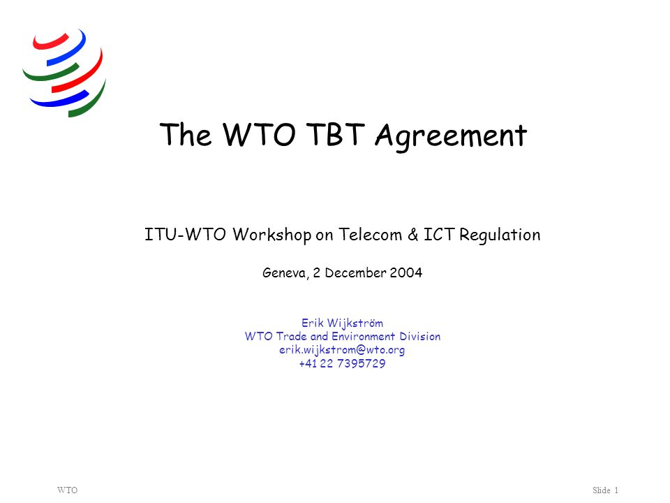 WTOSlide 1 The WTO TBT Agreement ITU-WTO Workshop on Telecom & ICT Regulation Geneva, 2 December 2004 Erik Wijkström WTO Trade and Environment Division