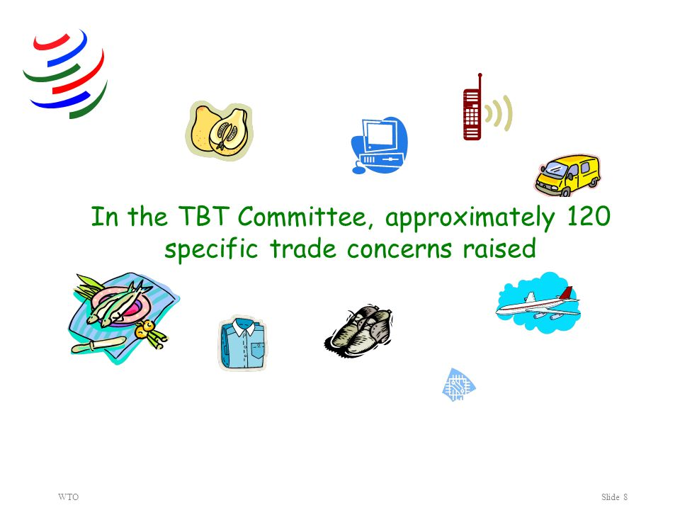 WTOSlide 8 In the TBT Committee, approximately 120 specific trade concerns raised
