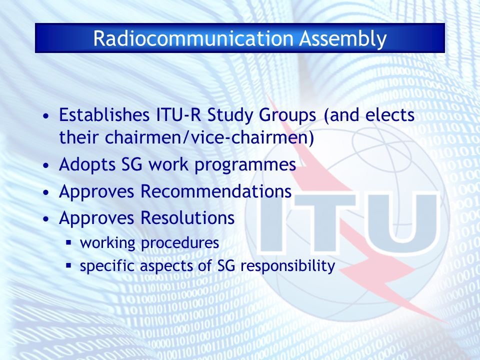 Radiocommunication Assembly Establishes ITU-R Study Groups (and elects their chairmen/vice-chairmen) Adopts SG work programmes Approves Recommendations Approves Resolutions working procedures specific aspects of SG responsibility