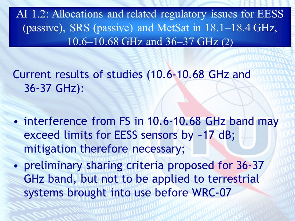 AI 1.2: Allocations and related regulatory issues for EESS (passive), SRS (passive) and MetSat in 18.1–18.4 GHz, 10.6–10.68 GHz and 36–37 GHz (2) Current results of studies ( GHz and GHz): interference from FS in GHz band may exceed limits for EESS sensors by ~17 dB; mitigation therefore necessary; preliminary sharing criteria proposed for GHz band, but not to be applied to terrestrial systems brought into use before WRC-07