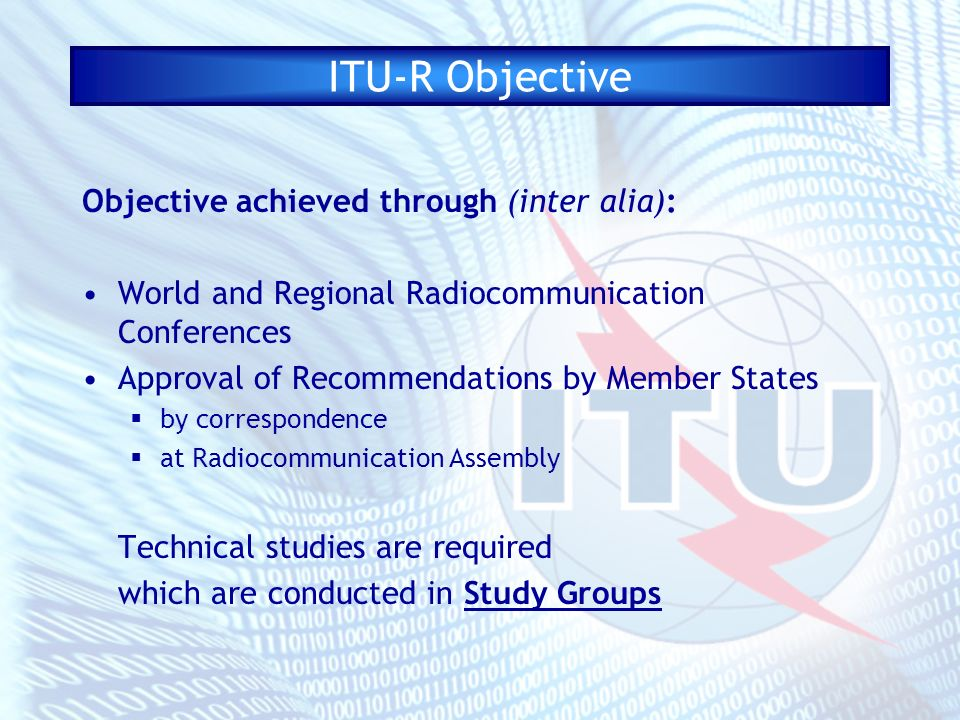ITU-R Objective Objective achieved through (inter alia): World and Regional Radiocommunication Conferences Approval of Recommendations by Member States by correspondence at Radiocommunication Assembly Technical studies are required which are conducted in Study Groups