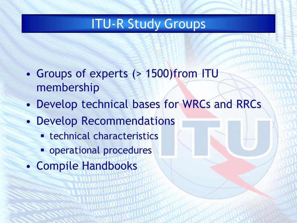ITU-R Study Groups Groups of experts (> 1500)from ITU membership Develop technical bases for WRCs and RRCs Develop Recommendations technical characteristics operational procedures Compile Handbooks