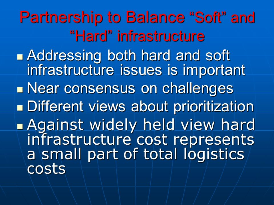 Partnership to Balance Soft and Hard infrastructure Addressing both hard and soft infrastructure issues is important Addressing both hard and soft infrastructure issues is important Near consensus on challenges Near consensus on challenges Different views about prioritization Different views about prioritization Against widely held view hard infrastructure cost represents a small part of total logistics costs Against widely held view hard infrastructure cost represents a small part of total logistics costs