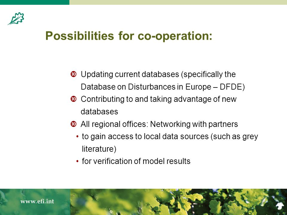 Possibilities for co-operation: Updating current databases (specifically the Database on Disturbances in Europe – DFDE) Contributing to and taking advantage of new databases All regional offices: Networking with partners to gain access to local data sources (such as grey literature) for verification of model results