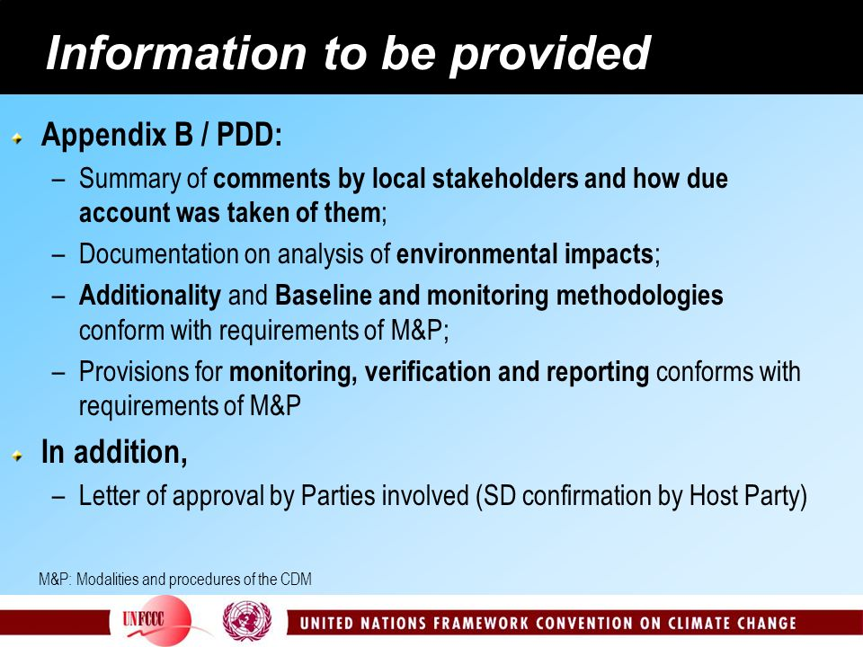 Information to be provided Appendix B / PDD: –Summary of comments by local stakeholders and how due account was taken of them ; –Documentation on analysis of environmental impacts ; – Additionality and Baseline and monitoring methodologies conform with requirements of M&P; –Provisions for monitoring, verification and reporting conforms with requirements of M&P In addition, –Letter of approval by Parties involved (SD confirmation by Host Party) M&P: Modalities and procedures of the CDM