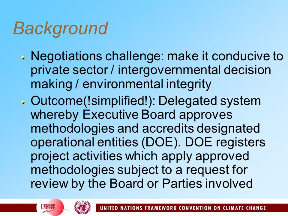 Background Negotiations challenge: make it conducive to private sector / intergovernmental decision making / environmental integrity Outcome(!simplified!): Delegated system whereby Executive Board approves methodologies and accredits designated operational entities (DOE).