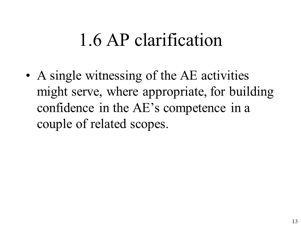 1.6 AP clarification A single witnessing of the AE activities might serve, where appropriate, for building confidence in the AEs competence in a couple of related scopes.