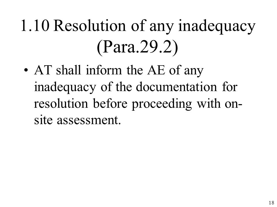 1.10 Resolution of any inadequacy (Para.29.2) AT shall inform the AE of any inadequacy of the documentation for resolution before proceeding with on- site assessment.