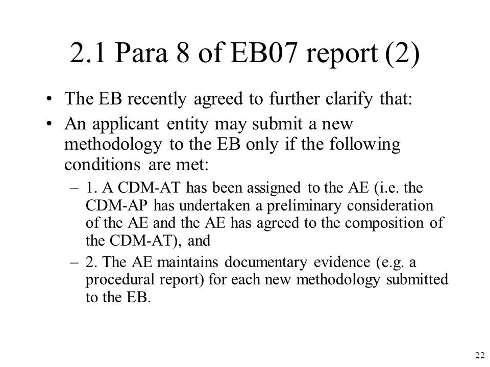 2.1 Para 8 of EB07 report (2) The EB recently agreed to further clarify that: An applicant entity may submit a new methodology to the EB only if the following conditions are met: –1.