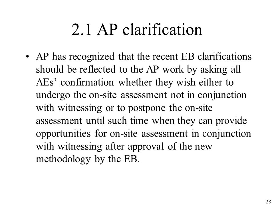 2.1 AP clarification AP has recognized that the recent EB clarifications should be reflected to the AP work by asking all AEs confirmation whether they wish either to undergo the on-site assessment not in conjunction with witnessing or to postpone the on-site assessment until such time when they can provide opportunities for on-site assessment in conjunction with witnessing after approval of the new methodology by the EB.