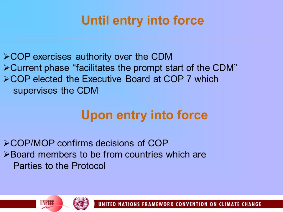 Until entry into force COP exercises authority over the CDM Current phase facilitates the prompt start of the CDM COP elected the Executive Board at COP 7 which supervises the CDM Upon entry into force COP/MOP confirms decisions of COP Board members to be from countries which are Parties to the Protocol