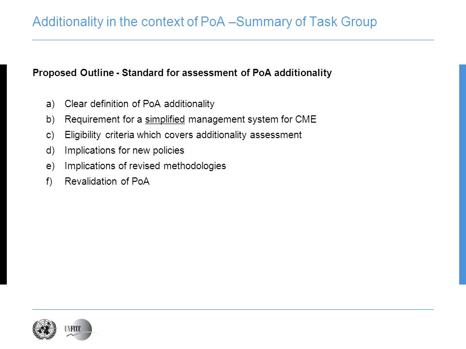 Proposed Outline - Standard for assessment of PoA additionality a)Clear definition of PoA additionality b)Requirement for a simplified management system for CME c)Eligibility criteria which covers additionality assessment d)Implications for new policies e)Implications of revised methodologies f)Revalidation of PoA Additionality in the context of PoA –Summary of Task Group